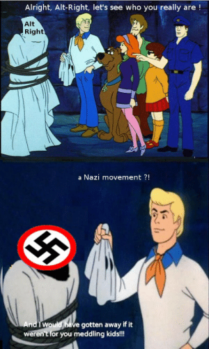 Movement: Alright, Alt-Right, let's see who you really are!  Alt  Right  a Nazi movement ?!  And I Would have gotten away if it  weren't for you meddling kids!!!