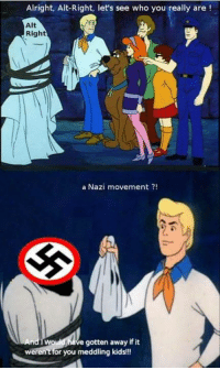Thank you meddling millennials!: Alright, Alt-Right, let's see who you really are  Alt  Right  a Nazi movement  e gotten away if it  weren't for you meddling kids!!! Thank you meddling millennials!