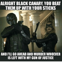 Diggle is the hero we need and deserve. ~Green Arrow: ALRIGHT BLACK CANARY, YOU BEAT  THEM UP WITH YOUR STIC  THEM UP WITH YOUR STICKS  AND I'LL GO AHEAD AND MURDER WHOEVER  IS LEFT WITH MY GUN OF JUSTICE Diggle is the hero we need and deserve. ~Green Arrow