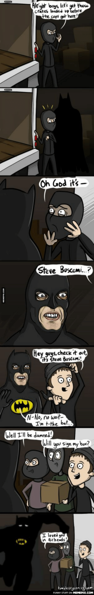 Foiled Again!omg-humor.tumblr.com: Alright boys, let's get these  crates loaded up before  the cops get here!  Oh God it's -  Steve Buscemi.?  Hey guys, check it out,  it's Steve Buscemi!  N-No, no wait-  I'm t-the bat..  Well I'll be damned!  Will  you sign my box?  I loved you  in Airheads!  tumblearycomics.com  FUNNY STUFF ON MEMEPIX.COM  MEHEPI.COM Foiled Again!omg-humor.tumblr.com
