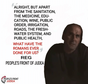 Be Like, Fresh, and Wine: ALRIGHT, BUT APART  FROM THE SANITATION,  THE MEDICINE, EDU-  CATION, WINE, PUBLIC  ORDER, IRRIGATION,  ROADS, THE FRESH-  WATER SYSTEM, AND  PUBLIC HEALTH,  WHAT HAVE THE  ROMANS EVER  DONE FOR US?  REG  PEOPLE'S FRONT OF JUDEA|  PEOPLE'S FRONT  BOF JUDEA Barbarians be like