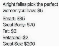 Just keep the $5 😂: Alright fellas pick the perfect  women you have $5  Smart: $35  Great Body: $70  Fat: $3  Retarded: $2.  Great Sex: $200 Just keep the $5 😂