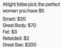 "Bailey Jay, Memes, and Retarded: Alright fellas pick the perfect  women you have $5  Smart: $35  Great Body: $70  Fat: $3  Retarded: $2  Great Sex: $200 <p>Good luck. via /r/memes <a href=""http://ift.tt/2ALdo5t"">http://ift.tt/2ALdo5t</a></p>"