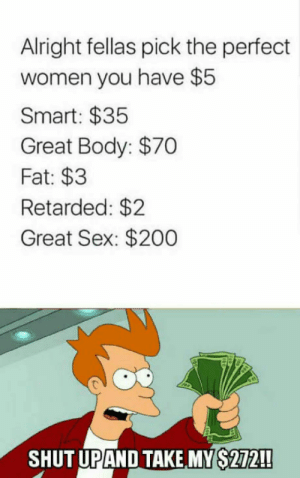 Still not that much: Alright fellas pick the perfect  women you have $5  Smart: $35  Great Body: $70  Fat: $3  Retarded: $2  Great Sex: $200  SHUT UPAND TAKE, MY S272!! Still not that much