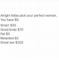 Dank Memes, Smart, and Woman: Alright fellas pick your perfect woman.  You have $5  Smart $35  Good body $70  Fat $3  Retarded $2  Great sex $200 Oh fuck yeah