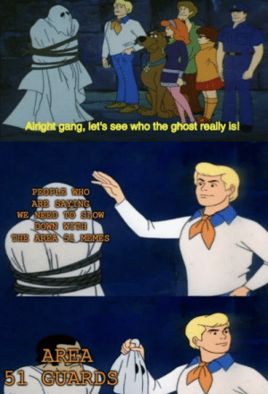 Invest in Scooby-Doo unmasking memes, they are no trick! Profits will come quick. via /r/MemeEconomy https://ift.tt/2LkXNiH: Alright gang, let's see who the ghost really is!  PEOPLE WHO  ARE SAYTNG  WE NEED TO SLOW  DOWN WITH  THE AREA 51 MEMES  AREA  51 GUARDS Invest in Scooby-Doo unmasking memes, they are no trick! Profits will come quick. via /r/MemeEconomy https://ift.tt/2LkXNiH