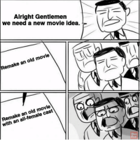 Memes, Movies, and Movie: Alright Gentlemen  we need a new movie idea  an old movie  Remake with an all-female cast Credit: author