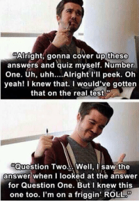 "Fail, Saw, and Tumblr: Alright, gonna cover up these  answers and quiz myself. Number  One. Uh, uhh... Alright l'll peek. Oh  yeah! I knew that. I would've gotten  that on the real test.  ""Question Two... Well, I saw the  answer when I looked at the answer  for Question One. But I knew this  one too. I'm on a friggin' ROLL srsfunny:This Is Why I Fail"