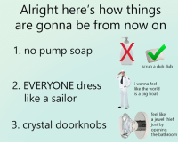sorry to get political but someone has to say it: Alright here's how things  are gonna be from now on  1. no pump soap  scrub a dub dub  2. EVERYONE dress  i wanna feel  like the world  is a big boat  like a sailor  feel like  a jewel thief  3. crystal doorknobs  just by  opening  the bathroom sorry to get political but someone has to say it