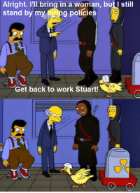 """The Last Temptation of Homer""  (S5E9): Alright. I'll bring in a woman, but still  stand by my g policies  Get back to work stuart! ""The Last Temptation of Homer""  (S5E9)"