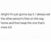 Memes, Wshh, and Say It: Alright I'm just gonna say it. I always eat  the other person's fries on the way  home and then keep the one that's  more full Who is guilty of doing this? 🍟😩🤔 WSHH