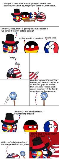 "<p><a href=""http://polandballcomics.tumblr.com/post/157954281545/authority-figure-via-reddit"" class=""tumblr_blog"">polandballcomics</a>:</p><blockquote> <p>Authority Figure</p> <p><small>via <a href=""http://www.reddit.com/r/polandball/comments/5x34ns/authority_figure/"">reddit</a></small></p> </blockquote>  <p>Accurate</p>: Alright, it's decided. We are going to invade that  country, fuck shit up, maybe get some oil, then leave.  America, chap, that's a good plan, but shouldn't  we consult the UN before acting?  Ja, that would is prudent  Bonne idea  Siiigh...  okay  Hey there guys! It's me! The  UN! I'm just here to say it's a-  ok for you guys to invade  that shithole- I mean arab  contry number 12! Go for it!  Also, America is awesome.  America, I was being serious.  Stop fooling around.  I DON'T GIVE A FUCK WHAT  HE UN THINKS  Ohh, you're being serious?  Let me get serious too, then <p><a href=""http://polandballcomics.tumblr.com/post/157954281545/authority-figure-via-reddit"" class=""tumblr_blog"">polandballcomics</a>:</p><blockquote> <p>Authority Figure</p> <p><small>via <a href=""http://www.reddit.com/r/polandball/comments/5x34ns/authority_figure/"">reddit</a></small></p> </blockquote>  <p>Accurate</p>"