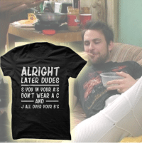 Charlie, Memes, and Http: ALRIGHT  LATER DUDES  S VOU IN VOUR A'S  DON'T WEAR A C  AND  J ALL OVER WOUR B'S S you in your A's. Don't wear a C and J all over your B's.  Order yours: http://www.itsalways.com/later-dudes  Exclusive shirt for Charlie Day Quote fans :)