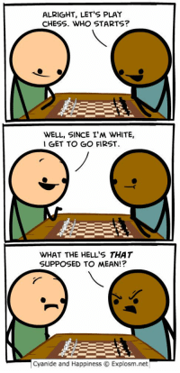 https://t.co/RUKhpWrfy6: ALRIGHT, LET'S PLAY  CHESS. WHO STARTS?  WELL, SINCE I'M WHITE,  I GET TO GO FIRST  WHAT THE HELL'S THAT  SUPPOSED TO MEAN!?  Cyanide and Happiness O Explosm.net https://t.co/RUKhpWrfy6