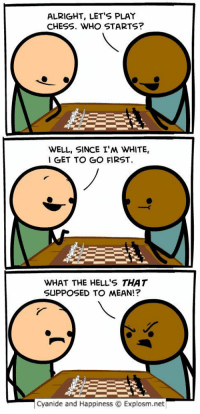 RT @C_and_H: LMAOOOO😂💀😁: ALRIGHT, LET'S PLAY  CHESS. WHO STARTS?  WELL, SINCE I'M WHITE,  I GET TO GO FIRST  WHAT THE HELL'S THAT  SUPPOSED TO MEAN!?  cyanide and Happiness Explosm.net RT @C_and_H: LMAOOOO😂💀😁