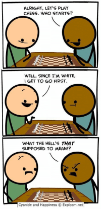 LMAOOOO😂💀😁 https://t.co/EbP7fh69ZY: ALRIGHT, LET'S PLAY  CHESS. WHO STARTS?  WELL, SINCE I'M WHITE,  I GET TO GO FIRST  WHAT THE HELL'S THAT  SUPPOSED TO MEAN!?  cyanide and Happiness Explosm.net LMAOOOO😂💀😁 https://t.co/EbP7fh69ZY