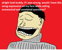 handsome face: alright look buddy, if i was wrong, would i have this  smug expression on my face while asking  nonsensical and unrelated questions?