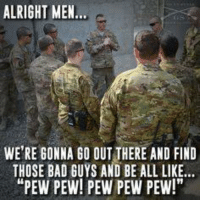"""pew-pew-pew-pew: ALRIGHT MEN  WERE GONNA GO OUT THERE AND FIND  THOSE BAD GUYS AND BE ALL LIKE...  """"PEW PEW! PEW PEW PEW!"""""""