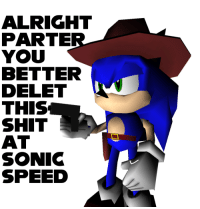 Sonic: ALRIGHT  PARTE  YOU  BETTER  DELET  THIS  SHIT  AT  SONIC  SPEED  6