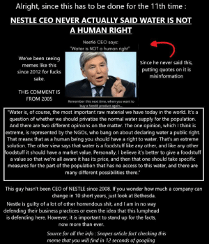 "Facts, Meme, and Memes: Alright, since this has to be done for the 11th time  NESTLE CEO NEVER ACTUALLY SAID WATER IS NOT  A HUMAN RIGHT  Nestlé CEO says:  ""Water is NOT a human right""  We've been seeing  Since he never said this,  memes like this  putting quotes on it is  since 2012 for fucks  misinformation  sake.  THIS COMMENT IS  FROM 2005  Remember this next time, when you want to  buy a Nestlé product again...  ""Water is, of course, the most important raw material we have today in the world. It's a  question of whether we should privatize the normal water supply for the population.  And there are two different opinions on the matter. The one opinion, which I think is  extreme, is represented by the NGOS, who bang on about declaring water a public right.  That means that as a human being you should have a right to water. That's an extreme  solution. The other view says that water is a foodstuff like any other, and like any other  foodstuff it should have a market value. Personally, I believe it's better to give a foodstuff  a value so that we're all aware it has its price, and then that one should take specific  measures for the part of the population that has no access to this water, and there are  many different possibilities there.""  This guy hasn't been CEO of NESTLE since 2008. If you wonder how much a company can  change in 10 short years, just look at Bethesda.  Nestle is quilty of a lot of other horrendous shit, and I am in no way  defending their business practices or even the idea that this lumphead  is defending here. However, it is important to stand up for the facts,  now more than ever.  Source for all the info Snopes article fact checking this  meme that you will find in 12 seconds of googling Stand up for actual information, presented on a dark background for night mode users"