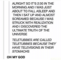 Dank, Fall, and God: ALRIGHT SO IT'S 2:30 IN THE  MORNING AND I WAS JUST  ABOUT TO FALL ASLEEP AND  THEN I SAT UP AND ALMOST  SCREAMED BECAUSE I WAS  STRUCK WITH REALIZATION  AND I DISCOVERED THE  ULTIMATE TRUTH OF THE  UNIVERSE  TELETUBBIES ARE CALLED  TELETUBBIES BECAUSE THEY  HAVE TELEVISIONS IN THEIR  STOMACHS  OH MY GOD Morning
