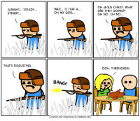 "God, Jesus, and Memes: ALRIGHT... STEADY  STEADY..  WAIT.. IS THAT A...  OH MY GOD...  OH JESUS CHRIST. WHAT  ARE THEY DOING?!  OH NO. OH NO...  THAT'S DISGUSTING  OOH, TURDUCKEN!  BANG!  Cyanide and Happiness © Explosm.net $20 says you can't like this post and comment ""turkey"" letter by letter without being interrupted 😂"