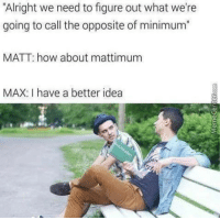 Memes, Help, and World: Alright we need to figure out what we're  going to call the opposite of minimum  MATT: how about mattimum  MAX: I have a better idea <p>Ideas like this is why the world continues to keep going around smoothly.</p><p><b><i>You need your required daily intake of memes! Follow <a>@nochillmemes</a>​ for help now!</i></b><br/></p>