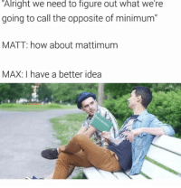 "Memes, Snapchat, and Alright: Alright we need to rigure out what we re  going to call the opposite of minimum""  MATT: how about mattimunm  MAX: I have a better idea Snapchat dankmemesgang ⚡️⚡️"