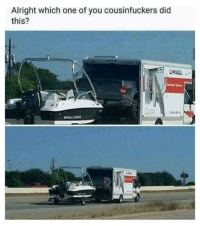 Memes, Alright, and 🤖: Alright which one of you cousinfuckers did  this?  UHAUL  BRYLINE Nathan D