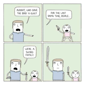 Meirl: ALRIGHT, WHO GAVE  THE BABY A GUN?  FOR THE LAST  DAMN TIME, PEOPLE..  WE'RE A  SWORD  FAMILY. Meirl