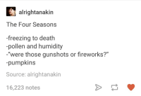 "Death, Fireworks, and Humans of Tumblr: alrightanakin  The Four Seasons  -freezing to death  pollen and humidity  were those gunshots or fireworks?""  -pumpkins  Source: alrightanakin  16,223 notes"