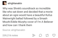 Beautiful, Eddie Murphy, and Smashing: alrightanakin  Why was Shrek's soundtrack so incredible  like who sat down and decided that a movie  about an ogre would have a beautiful Rufus  Wainwright ballad followed by a Smash  Mouth/Eddie Murphy cover of I'm A Believer  and how can I thank themm  Source: alrightanakin  239,216 notes