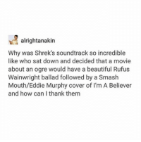 Beautiful, Eddie Murphy, and Ironic: alrightanakin  Why was Shrek's soundtrack so incredible  like who sat down and decided that a movie  about an ogre would have a beautiful Rufus  Wainwright ballad followed by a Smash  Mouth/Eddie Murphy cover of I'm A Believer  and how can I thank them Literally the Shrek sound track is what got me into music tbh