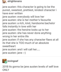 Life, Love, and Memes: alrightevans  jane austen: this character is going to be the  purest, sweetest, prettiest, kindest character i  have ever written  jane austen: everybody will love her  jane austen: she is her mother's favourite  jane austen: a rich, kind, handsome bachelor  falls instantly in love with her  jane austen: the heroine looks up to her  jane austen: she has never done anything  wrong in her entire life  jane austen: if she has any character flaws at al  its that she is TOO much of an absolute  sweetheart  jane austen: and i will call her..  jane austen: jane -)  lovingoaf  2018 its gonna be jane austen levels of self love  ONLY Yep 💯 wholesomememes