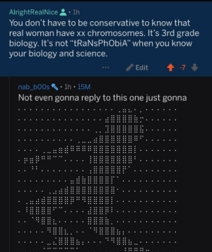 """Science, Conservative, and Biology: AlrightRealNice  1h  You don't have to be conservative to know that  real woman have xx chromosomes. It's 3rd grade  biology. It's not """"tRaNsPhObiA"""" when you know  your biology and science.  t-7  Edit  nab_b00s 1h 15M  Not even gonna reply to this one just gonna  .. .  . terf posts about me in transphobic sub, also how has this sub not been quarantined?"""
