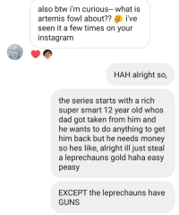 natthaniel1988: and the rest is history: also btw i'm curious-what is  artemis fowl about??ive  seen it a few times on your  instagranm  HAH alright so,  the series starts with a rich  super smart 12 year old whos  dad got taken from him and  he wants to do anything to get  him back but he needs money  so hes like, alright ill just steal  a leprechauns gold haha easy  peasy  EXCEPT the leprechauns have  GUNS natthaniel1988: and the rest is history