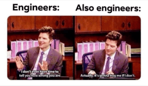 Christmas time meme dump: Also engineers:  Engineers:  I don't even have time to  tell you how.wrong you are.  Actually, it's gonna bug  me if I don't. Christmas time meme dump