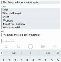 Birthday, Clique, and Emoji: Also hey you know what today is  JULIA  Crap  What did I forget  Shoot  Ahggggg  It's not your birthday  What's today?!?  ME  The Emoji Movie is out in theaters!  ト  end a chat  I will  l am  1 2 567 @jacksfilms Making sure my BFF @miss.julia.binder knows how important today is hamilton fandom textpost tumblr clean funnymeme textposts mockingjay text jeremyrenner hawkeye avengers tumblrpost meme tumblr bandom patd panicatthedisco brendonurie clean funny funnypost music bands falloutboy clique top twentyonepilots memes joshdun tylerjoseph