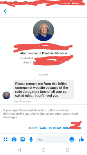 An admin posted this in the Plant Identification group I'm in on Facebook. The only rule is just identify plants and that's it. Apparently that's super political.: Also member of Plant Identification  Studied at  Lives in F  4:48 PM  Please remove me from this leftist  communist website because of the  rude derogatory tone of all your so  called rules. I don't need you  Sent from web  If you reply, Valerie will be able to call you and see  information like your Active Status and when you've read  messages.  I DON'T WANT TO HEAR FROM  E  Aa  :) An admin posted this in the Plant Identification group I'm in on Facebook. The only rule is just identify plants and that's it. Apparently that's super political.