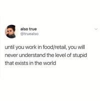 Food, Funny, and Meme: also true  @truealso  until you work in food/retail, you will  never understand the level of stupid  that exists in the world @ladbible is funny as fuck!