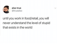 Dank, Food, and True: also true  @truealso  until you work in food/retail, you will  never understand the level of stupid  that exists in the world