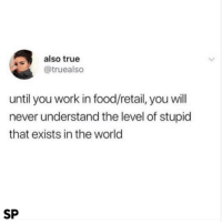 Food, True, and Work: also true  @truealso  until you work in food/retail, you will  never understand the level of stupid  that exists in the world  SP Fact 😂