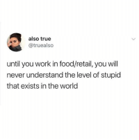 Food, Memes, and True: also true  @truealso  until you work in food/retail, you will  never understand the level of stupid  that exists in the world I fully stand by this 💯💯💯