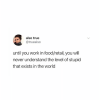 Food, True, and Work: also true  @truealso  until you work in food/retail, you will  never understand the level of stupid  that exists in the world Tag someone who will completely understand 🤭🙄 @teengirlclub @teengirlclub @teengirlclub