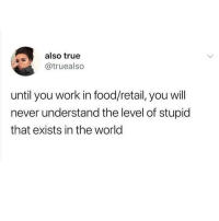 Food, Memes, and True: also true  @truealso  until you work in food/retail, you will  never understand the level of stupid  that exists in the world Tag someone that understands.. @vodkalana for more great posts @vodkalana @vodkalana