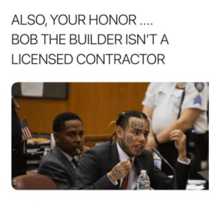 Gasp: ALSO, YOUR HONOR ....  BOB THE BUILDER ISN'T A  LICENSED CONTRACTOR Gasp