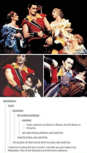 No one does it like Gaston: alsoartsistra  rinpin:  devinchee:  xveritaxx:  Hugh Jackman as Gaston in Beauty and the Beast on  Broadwa  NO ONE STEALS BREAD LIKE GASTON  PAINTS EGGS LIKE GASTON  OR SLICES UP BAD GUYS WITH CLAWS LIKE GASTON  I tried not to reblog this but I couldn't, not after you just made a Les  Miserables, Rise of the Guardians and Wolverine reference. No one does it like Gaston