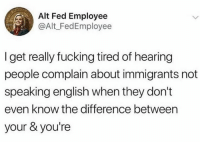 Been there!: Alt Fed Employee  @Alt_FedEmployee  I get really fucking tired of hearing  people complain about immigrants not  speaking english when they don't  even know the difference between  your & you're Been there!