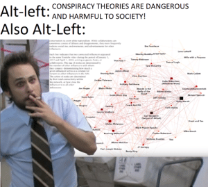 This one's a diy meme: Alt-left. CONSPIRACY THEORIES ARE DANGEROUS  Also Alt-Left:  AND HARMFUL TO SOCIETY!  to oven white naionali  collaborarioes canm  cometimes coni of dehates and disagreements, they more frequenly  indaale social ties, endonamems, and advertisements lor okher  influeneers  Foucheux  Lana Lokteff  Mouthy Buddha Jared Taylar  Fach line indcates thar two comnecned nfhuencers appcaned  in the same Youtube vidico durine the period ol January 1.  017 and April 1, 2018, serving as guests, hors, or  collaboralors. Te size ol nodes are delcrmi b  Wife with a Purpese  Thst Guy T  Tomny Roabinson  Tree of Logic  namber of other infleneers with  they conncct demi talialing how much  giwen inlluenCe sves as a conduit lor  iewers to other infuneers in theAIN  James Allsup  Eraving Ruin  Mark Collett  Chris Ray Gn  by their toeal connectviy within  the nciwork, or how cloc the  influenoer is to all other  Jordan Pcterson  Colin Robertson  Millennisl Woss)  Jo Rogan  Bairc WWhitc  Blonde in the  Bell of tha  Baked Atack  Beast  Some Black Guy  Richard Spencer  Davie Rubin  Tim Poiol  Jeff Holidsy  Prager  aody Waraki  Coach Red Pill  Ewith Goldy  Lauren Southern  S rgon of Akkad)  Kraut and Tma  Stefan Molyncu  Black Pig on Spuak  Mike Enoch  Caolan Robertson  Nichelas Fuente We  Mster Metokur  nowich  JF Gariépy  Paul Josep Watsor  Bunty King This one's a diy meme