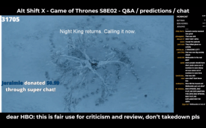 Af, Alive, and Bad: Alt Shift X - Game of Thrones S8E02 - Q&A/ predictions / chat  $1.99  MORMONT  BATMAN  BEN NORRIS  ERAIMIE  31705  $2  $2.99  0.99  Night King returns. Calling it now.  icky lee b... lyanna's martyr moment  was great  pineapple... That was shit  drkush 27 HOLY SHIT ARYA  xazon i loved the episode  jack warr They killed ghost so  awfully  stefan pa..2 DRAGONS LEFT  jack fahy that was one big anxiety  attack  sarah din Melisandre is the real  MVP  sarah more people should have  died. jorah came out of  nowhere to save danny  nd arya came out of  nowhere to save bran  lawrie bec.. that was shit  mari azor ahai? dont know  him  eraimie  through super chat!  donated  S0.99  method m....How did the hound and  Melisandre get out alive?  dr. michae...BAD EPISODE, BAD  PLOT, NO EXPLANATION  FOR ARYA BAD EPISODE,  BAD PLOT, NO  EXPLANATION FOR  ARYA  igga bof Melisandra is hot af  dear HBO: this is fair use for criticism and review, don't takedown pls Alt Shift X predicts the Night King will re emerge from the tree in the North where he was created.
